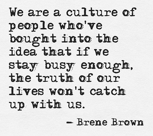 Hard Truths #103: We are a culture of people who've bought into the idea that if we stay busy enough, the truth of our lives won't catch up with us.
