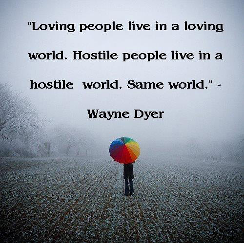 Hard Truths #105: Loving people live in a loving world. Hostile people live in a hostile world. Same world.