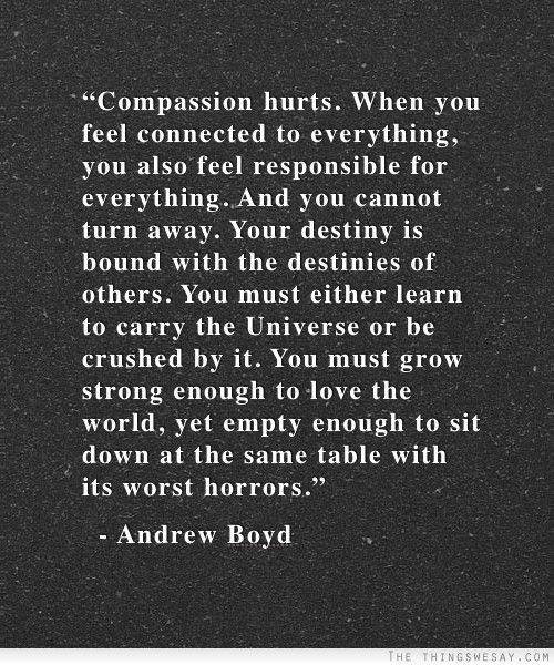 Hard Truths #106: Compassion hurts. When you feel connected to everything, you also feel responsible for everything. And you cannot turn away. Your destiny is bound with the destinies of others. You must either learn to carry the Universe or be crushed by it. You must grow strong enough to love the world, yet empty enough to sit down at the same table with its worst horrors.