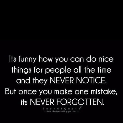 Hard Truths #110: It's funny how you can do nice things for people all the time and they never notice. But once you make one mistake, it's never forgotten.