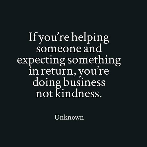 Hard Truths #111: If you're helping someone and expecting something in return, you're doing business not kindness.