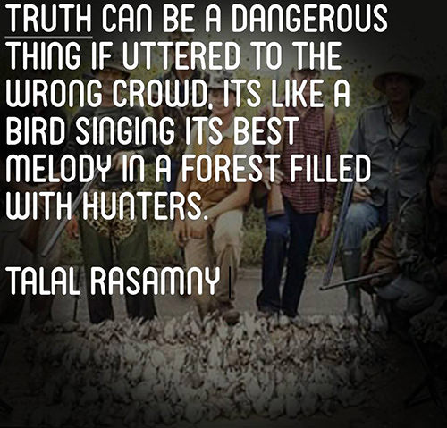 Hard Truths #113: Truth can be a dangerous thing if uttered to the wrong crowd. It's like a bird singing its best melody in a forest filled with hunters.