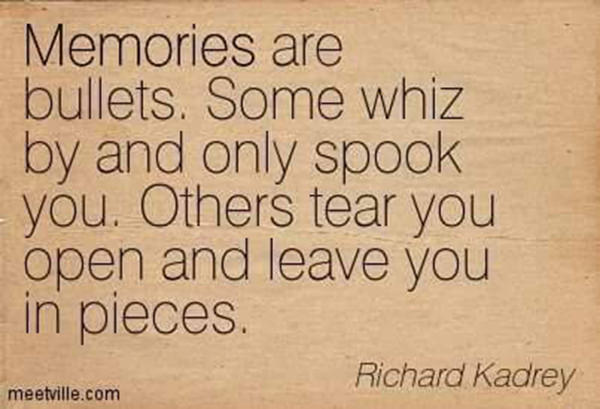 Hard Truths #116: Memories are bullets. Some whiz by and only spook you. Others tear you open and leave you in pieces.