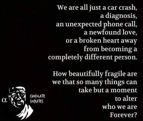 Hard Truths #120: We are all just a car crash, a diagnosis, an unexpected phone call, a new found love, or a broken heart away from becoming a completely different person. How beautifully fragile are we that so many things can take but a moment to alter who we are forever.