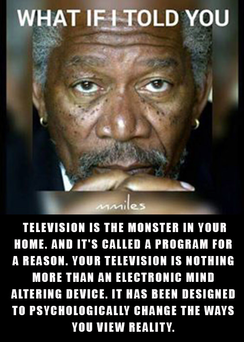 Hard Truths #127: What if I told you, television is the monster in your home. And it's called a program for a reason. Your television is nothing more than an electronic mind altering device. It has been designed to psychologically change the ways you view reality.