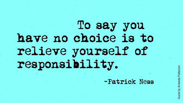 Hard Truths #128: To say you have no choice is to relieve yourself of responsibility.