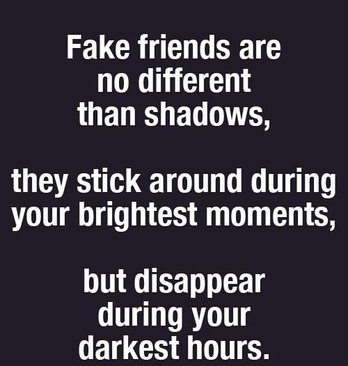 Hard Truths #133: Fake friends are no different than shadows. They stick around during your brightest moments, but disappear during your darkest hours.