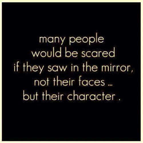 Hard Truths #134: Many people would be scared if they saw in the mirror, not their faces, but their character.