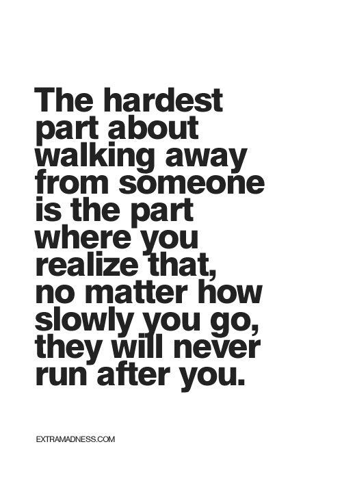 Hard Truths #139: The hardest part about walking away from someone is the part where you realize that no matter how slowly you go, they will never run after you.
