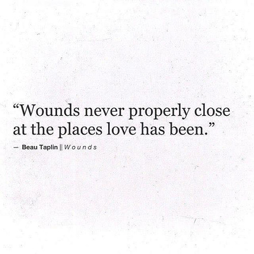 Hard Truths #141: Wounds never properly close at the places love has been.