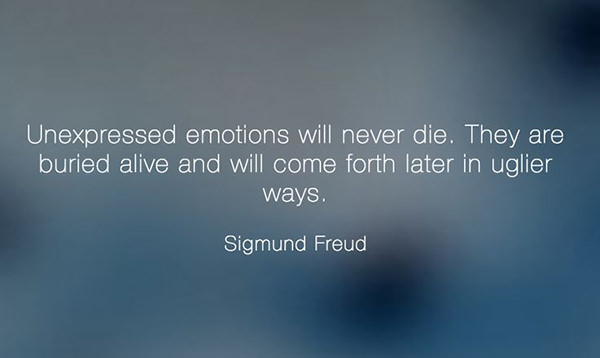 Hard Truths #142: Unexpressed emotions will never die. They are buried alive and will come forth later in uglier ways. - Sigmund Freud