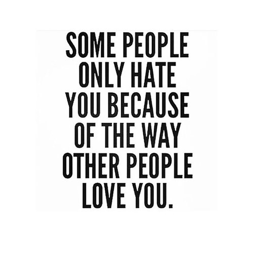 Hard Truths #146: Some people only hate you because of the way other people love you.