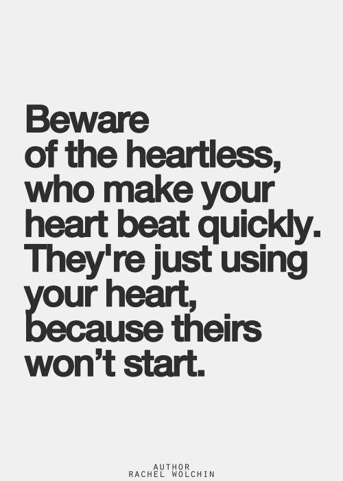 Hard Truths #147: Beware of the heartless, who make your heart beat quickly. They're just using your heart, because theirs won't start.