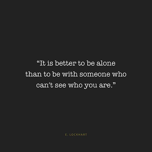 Hard Truths #148: It is better to be alone than to be with someone who can't see you  are.