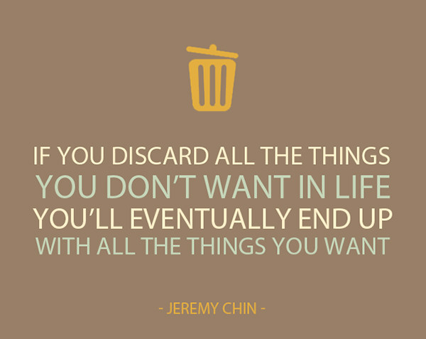 Jeremy Chin #2: If you discard all the things you don't want in life, you'll eventually end up with all the things you want. - Jeremy Chin