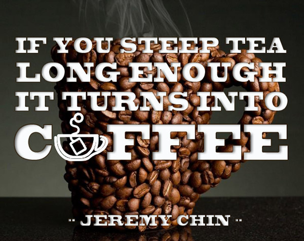 Jeremy Chin #4: If you steep tea long enough, it turns into coffee.