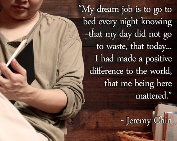 Jeremy Chin #5: My dream job is to go to bed every night knowing that my day did not go to waste, that today, I had made a positive difference to the world, that me being here mattered. - Jeremy Chin