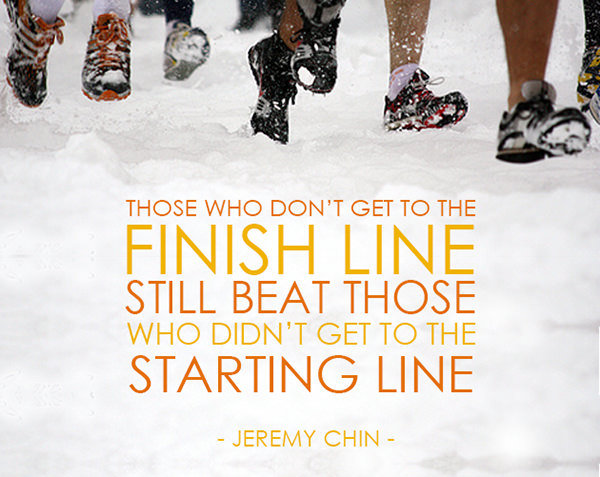 Jeremy Chin #7: Those who don't get to the finish line still beat those who didn't get to the starting line. - Jeremy Chin
