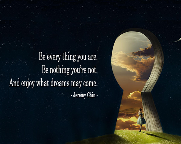 Jeremy Chin #9: Be every thing you are. Be nothing you're not. And enjoy what dreams may come.