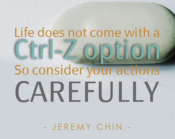 Jeremy Chin #10: Life does not come with a Ctrl-Z option. So consider your actions carefully. - Jeremy Chin