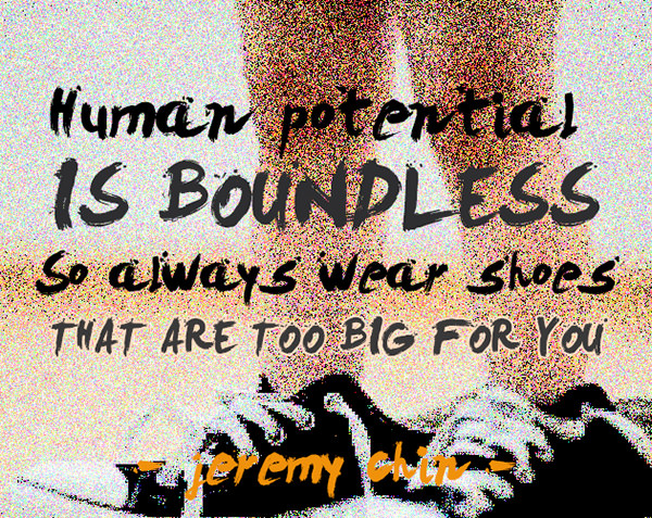 Jeremy Chin #18: Human potential is boundless, so always wear shoes that are too big for you. - Jeremy Chin