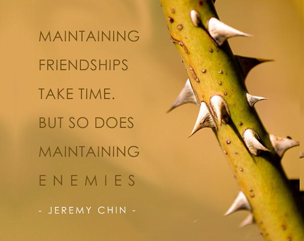 Jeremy Chin #21: Maintaining friendships take time. But so does maintaining enemies.