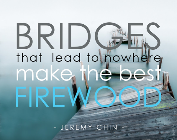 Jeremy Chin #22: Bridges that lead to nowhere make the best firewood.