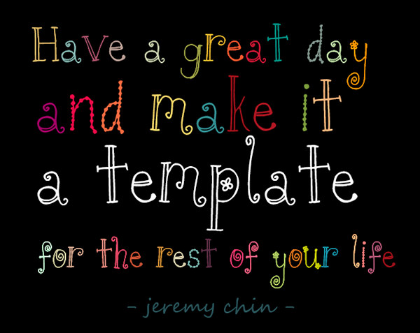 Jeremy Chin #29: Have a great day and make it a template for the rest of your life. - Jeremy Chin