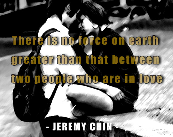 Jeremy Chin #33: There is no force on earth greater than that between two people who are in love. - Jeremy Chin