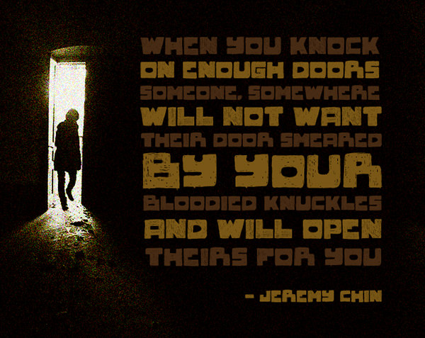 Jeremy Chin #38: When you knock on enough doors, someone, somewhere will not want their door smeared by your bloodied knuckles and will open theirs for you.