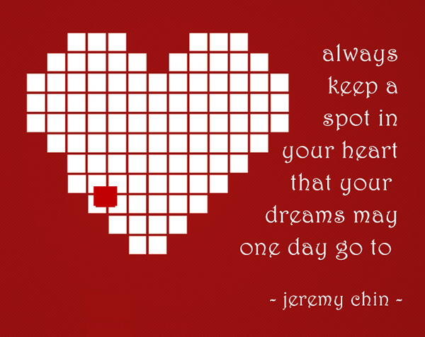 Jeremy Chin #39: Always keep a spot in your heart that your dreams may one day go to.