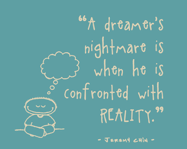 Jeremy Chin #43: A dreamer's nightmare is when he is confronted with reality.