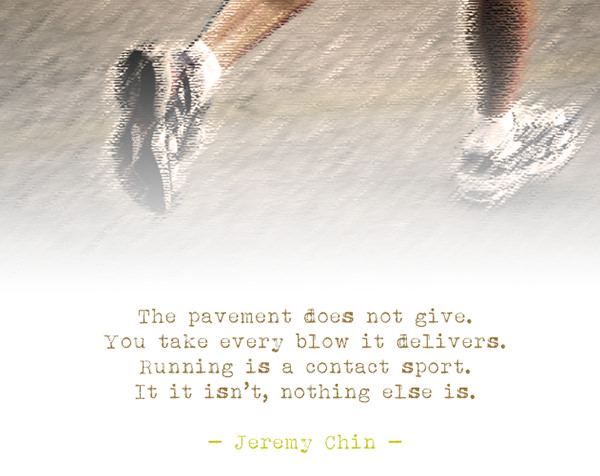 Jeremy Chin #47: The pavement does not give. You take every blow it delivers. Running is a contact sport. If it isn't, nothing else is.