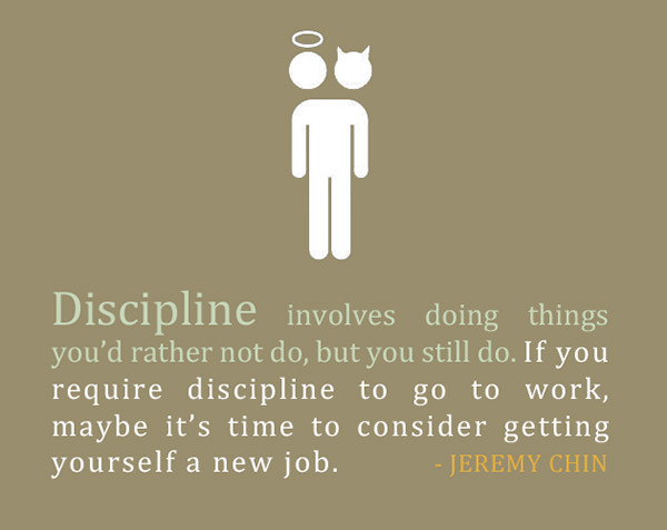 Jeremy Chin #49: Discipline involves doing things you'd rather not do, but you still do. If you require discipline to go to work, maybe it's time to reconsider getting yourself a new job.