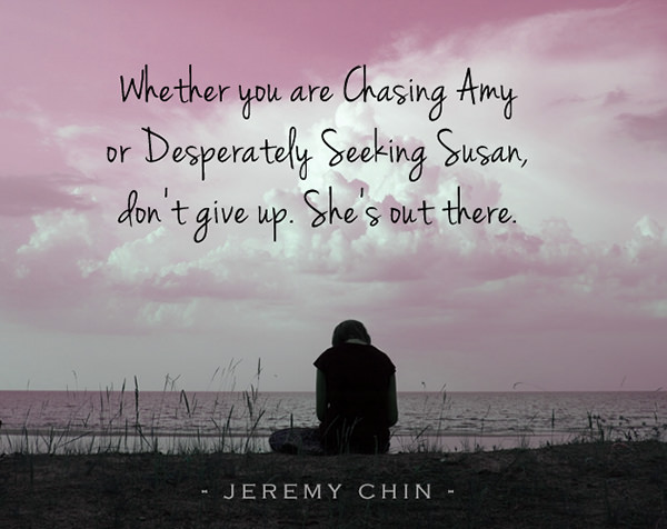 Jeremy Chin #55: Whether you are Chasing Amy or Desperately Seeking Susan, don't give up. She's out there. - Jeremy Chin