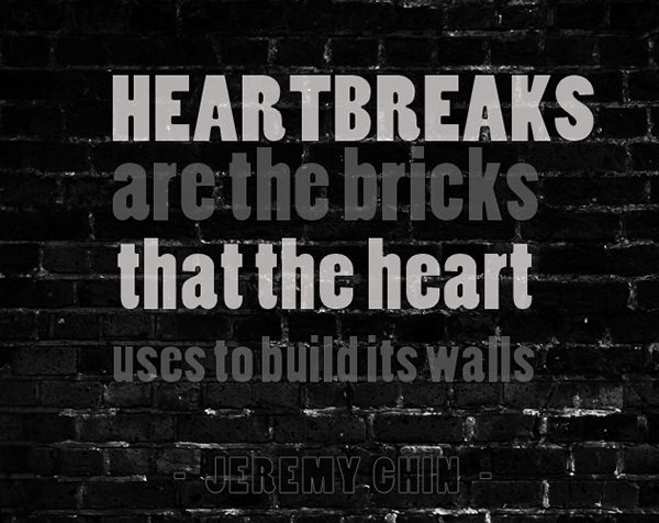 Jeremy Chin #56: Heartbreaks are the bricks that the heart uses to build its walls.