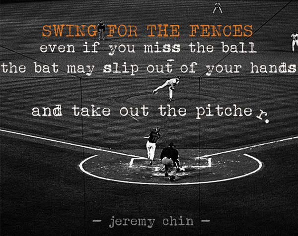 Jeremy Chin #57: Swing for the fences. Even if you miss the ball, the bat may slip out of your hands and take out the pitcher.