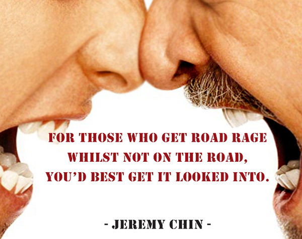 Jeremy Chin #59: For those who get road rage whilst not on the road, you'd best get it looked into.