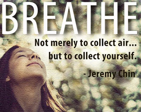 Jeremy Chin #60: Breathe. Not merely to collect air, but to collect yourself.