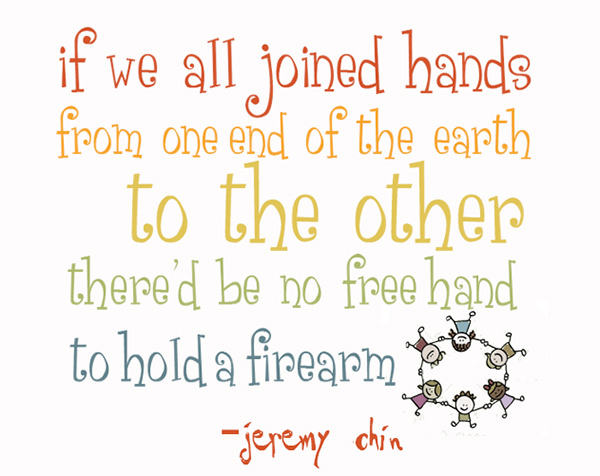 Jeremy Chin #61: If we all joined hands from one end of the earth to the other, there'd be no free hand to hold a firearm.