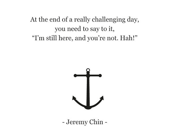 """Jeremy Chin #63: At the end of a really challenging day, you need to say to it, """"I'm still here, and you're not. Hah!"""" - Jeremy Chin"""