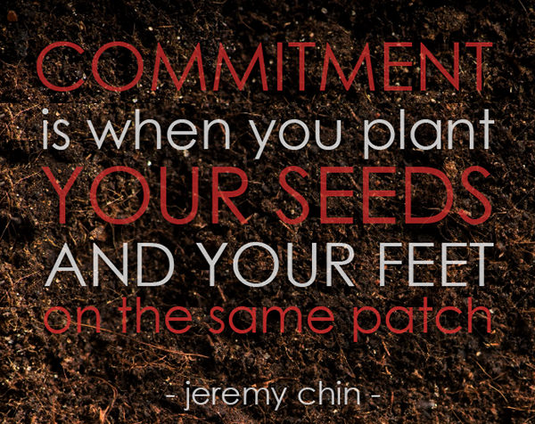 Jeremy Chin #64: Commitment is when you plant your seeds and your feet on the same patch. - Jeremy Chin