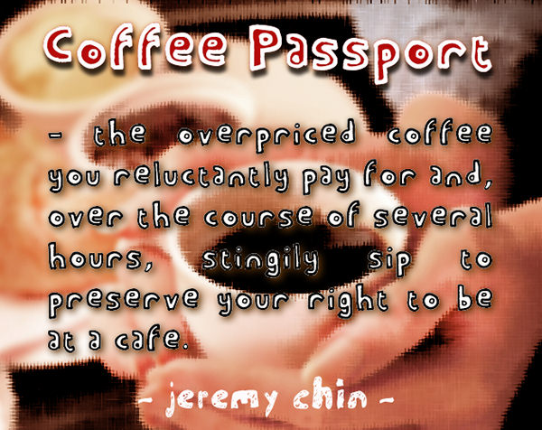 Jeremy Chin #65: Coffee passport. The overpriced coffee you reluctantly pay for and, over the course of several hours, stingily sip to preserve your right to be at a caf�.
