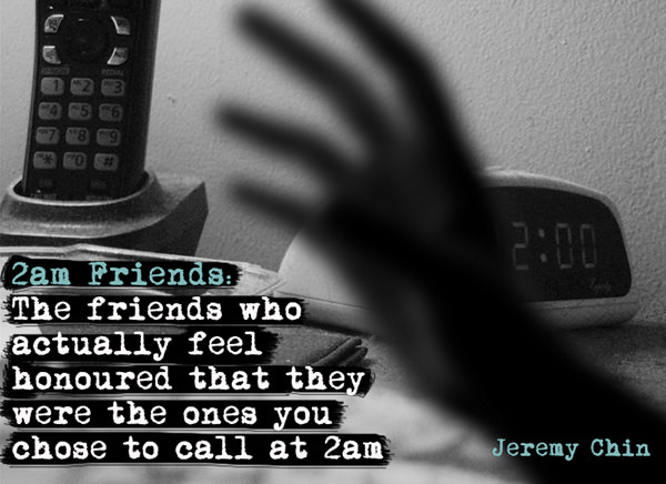 Jeremy Chin #68: 2 a.m. friends: The friends who actually feel honored that they were the ones you chose to call at 2 a.m. - Jeremy Chin