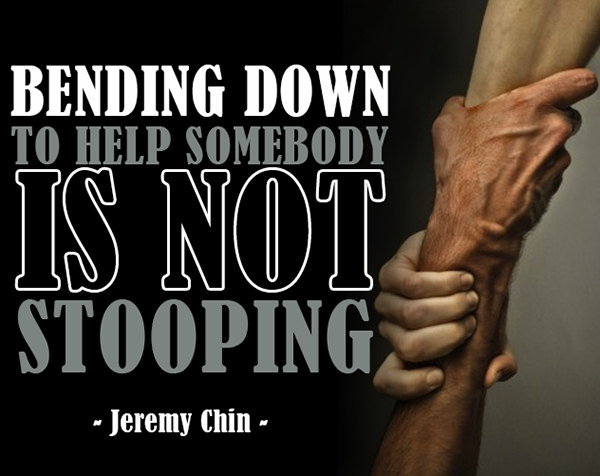 Jeremy Chin #73: Bending down to help somebody is not stooping. - Jeremy Chin
