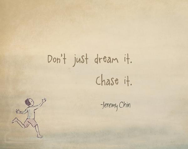 Jeremy Chin #81: Don't just dream it. Chase it. - Jeremy Chin