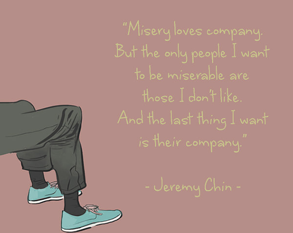Jeremy Chin #84: Misery loves company. But the only people I want to be miserable are those I don't like. And the last thing I want is their company. - Jeremy Chin