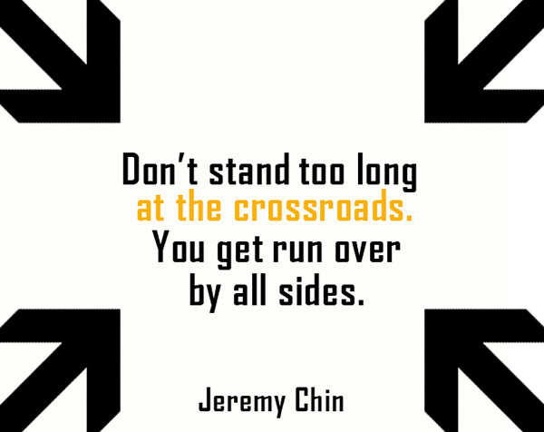 Jeremy Chin #87: Don't stand too long at the crossroads. You get run over by all sides.