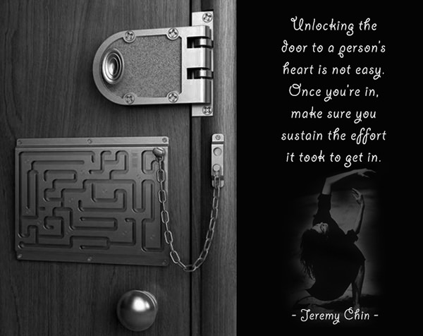 Jeremy Chin #92: Unlocking the door to a person's heart is not easy. Once you're in, make sure you sustain the effort it took to get in. - Jeremy Chin