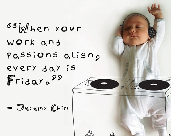Jeremy Chin #95: When your work and passions align, every day is Friday. - Jeremy Chin